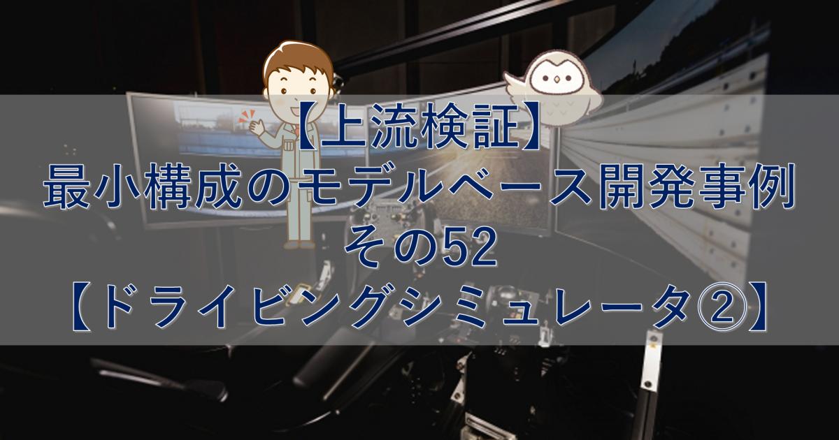 【上流検証】最小構成のモデルベース開発事例 その52【ドライビングシミュレータ②】