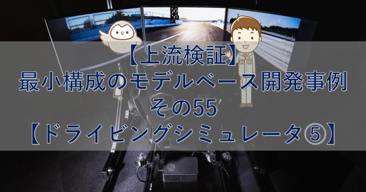 【上流検証】最小構成のモデルベース開発事例 その55【ドライビングシミュレータ⑤】