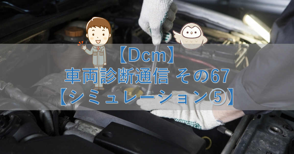 【Dcm】車両診断通信 その67【シミュレーション⑤】