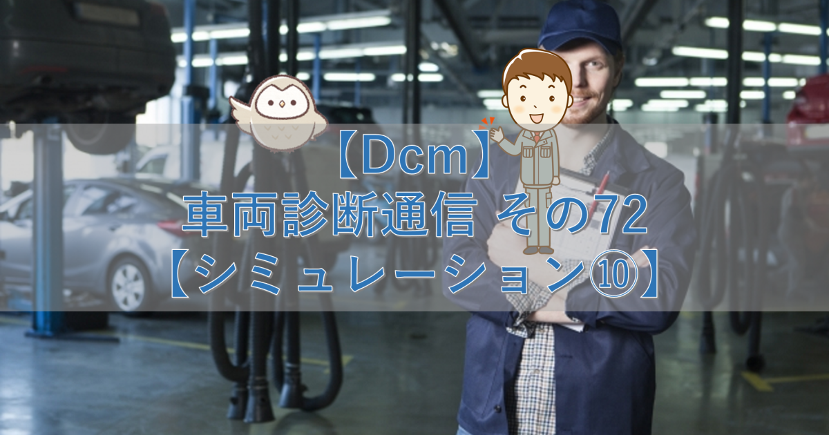 【Dcm】車両診断通信 その72【シミュレーション⑩】