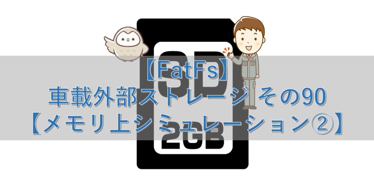 【FatFs】車載外部ストレージ その90【メモリ上シミュレーション②】