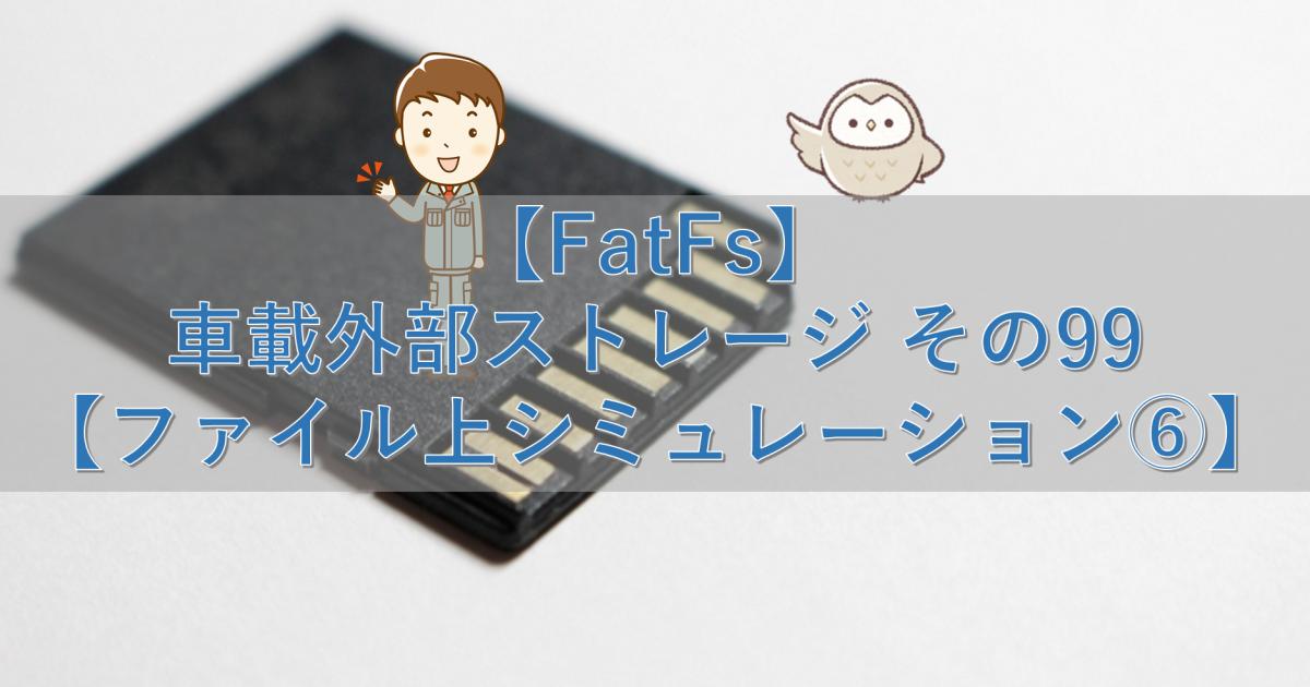 【FatFs】車載外部ストレージ その99【ファイル上シミュレーション⑥】