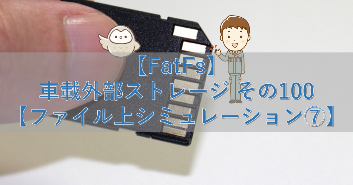 【FatFs】車載外部ストレージ その100【ファイル上シミュレーション⑦】