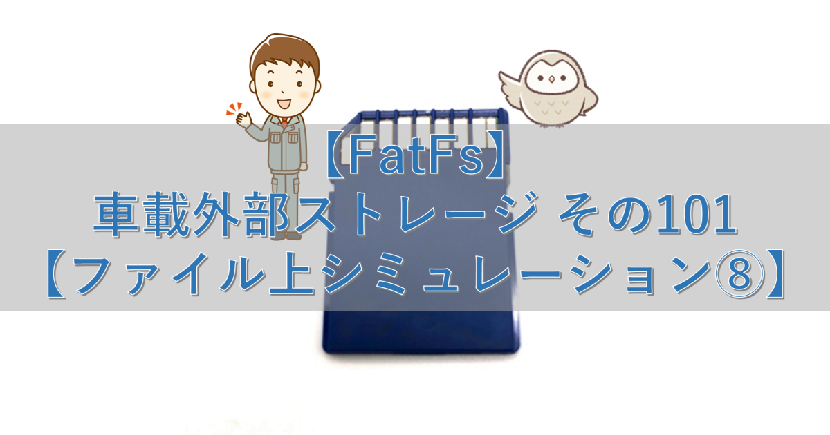 【FatFs】車載外部ストレージ その101【ファイル上シミュレーション⑧】
