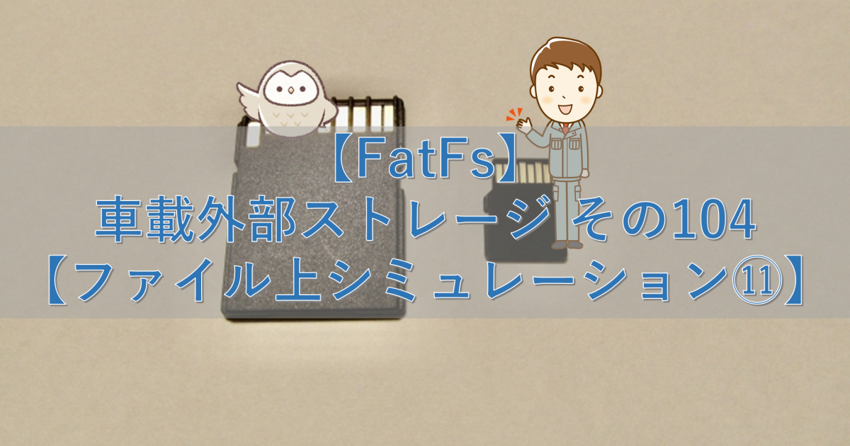 【FatFs】車載外部ストレージ その104【ファイル上シミュレーション⑪】