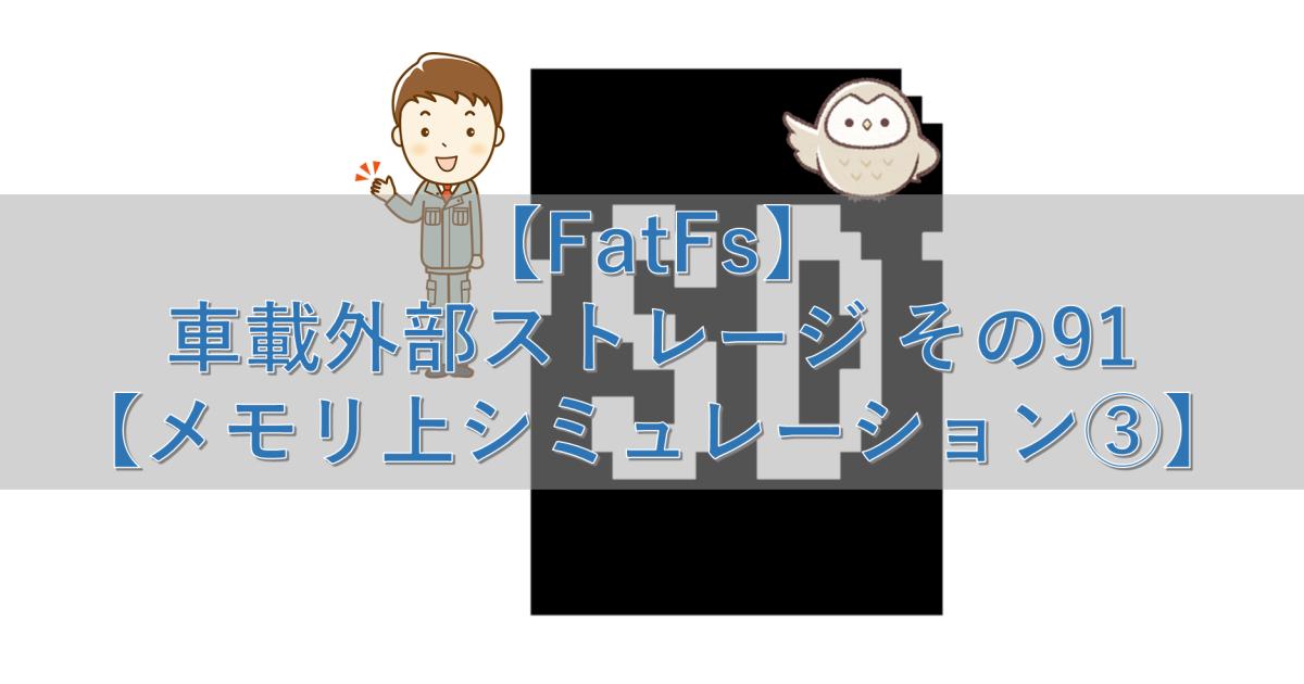 【FatFs】車載外部ストレージ その91【メモリ上シミュレーション③】