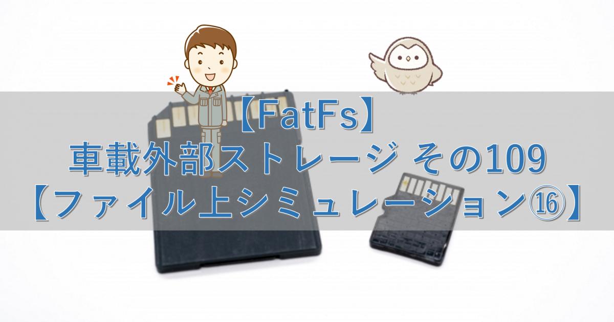 【FatFs】車載外部ストレージ その109【ファイル上シミュレーション⑯】