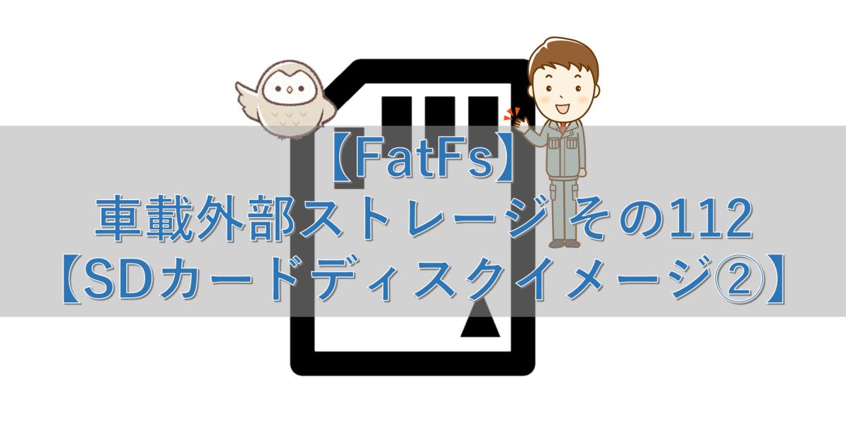 【FatFs】車載外部ストレージ その112【SDカードディスクイメージ②】