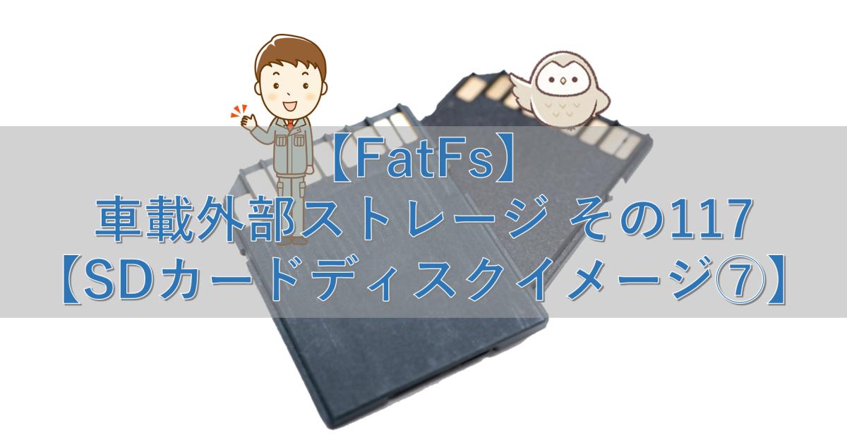 【FatFs】車載外部ストレージ その117【SDカードディスクイメージ⑦】