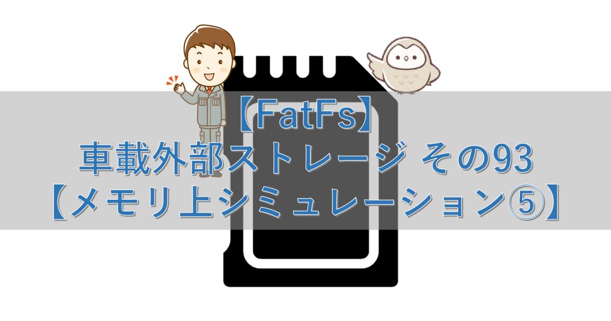 【FatFs】車載外部ストレージ その93【メモリ上シミュレーション⑤】