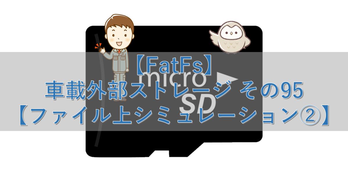 【FatFs】車載外部ストレージ その95【ファイル上シミュレーション②】