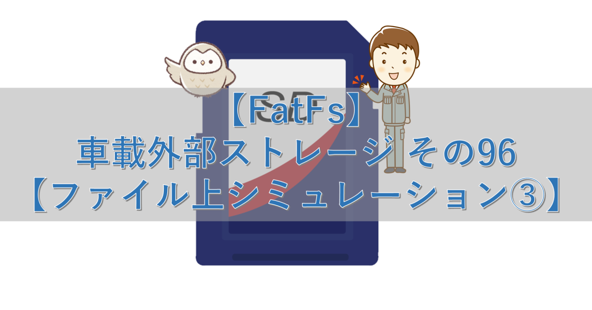 【FatFs】車載外部ストレージ その96【ファイル上シミュレーション③】