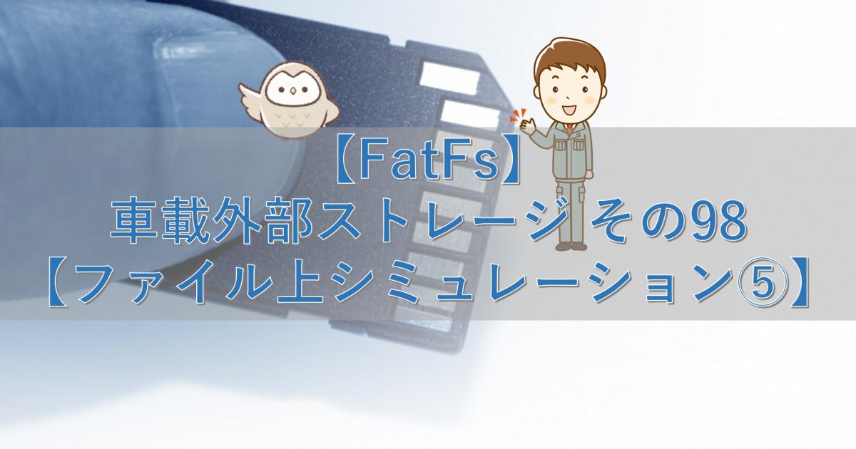 【FatFs】車載外部ストレージ その98【ファイル上シミュレーション⑤】