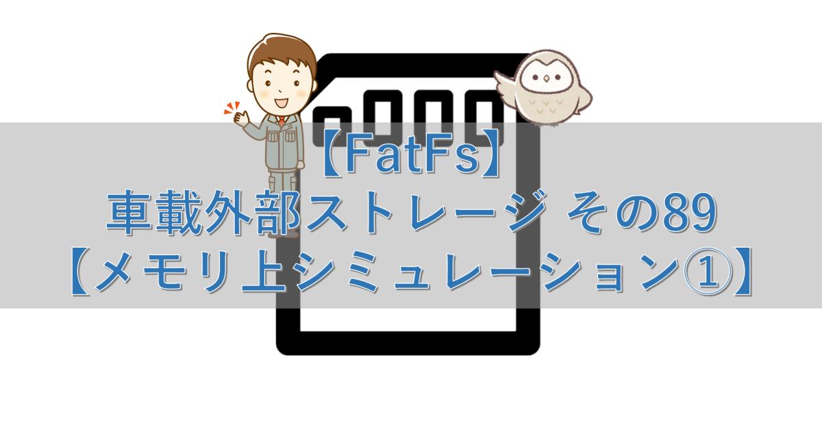 【FatFs】車載外部ストレージ その89【メモリ上シミュレーション①】