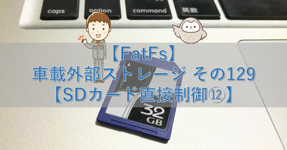 【FatFs】車載外部ストレージ その129【SDカード直接制御⑫】