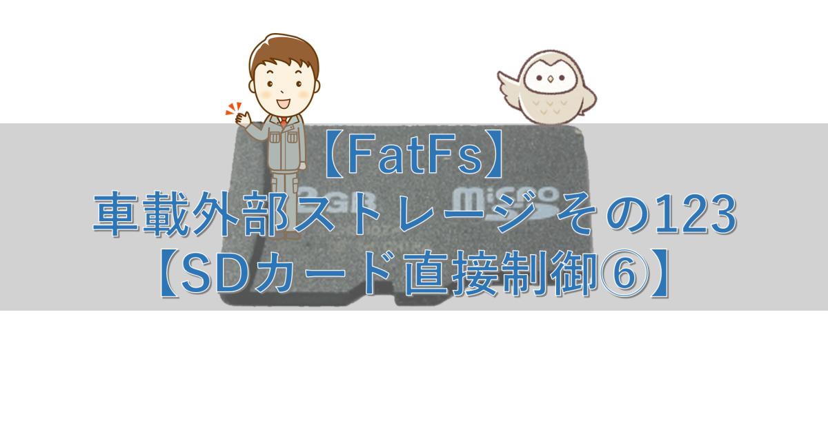 【FatFs】車載外部ストレージ その123【SDカード直接制御⑥】