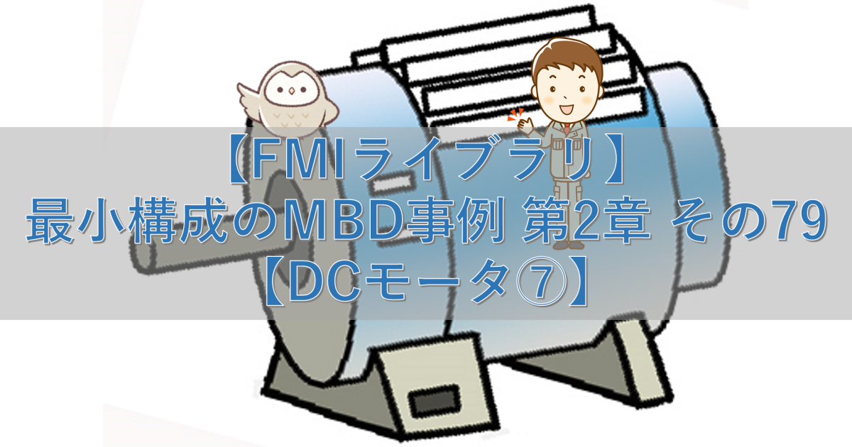 【FMIライブラリ】最小構成のMBD事例 第2章 その79【DCモータ⑦】
